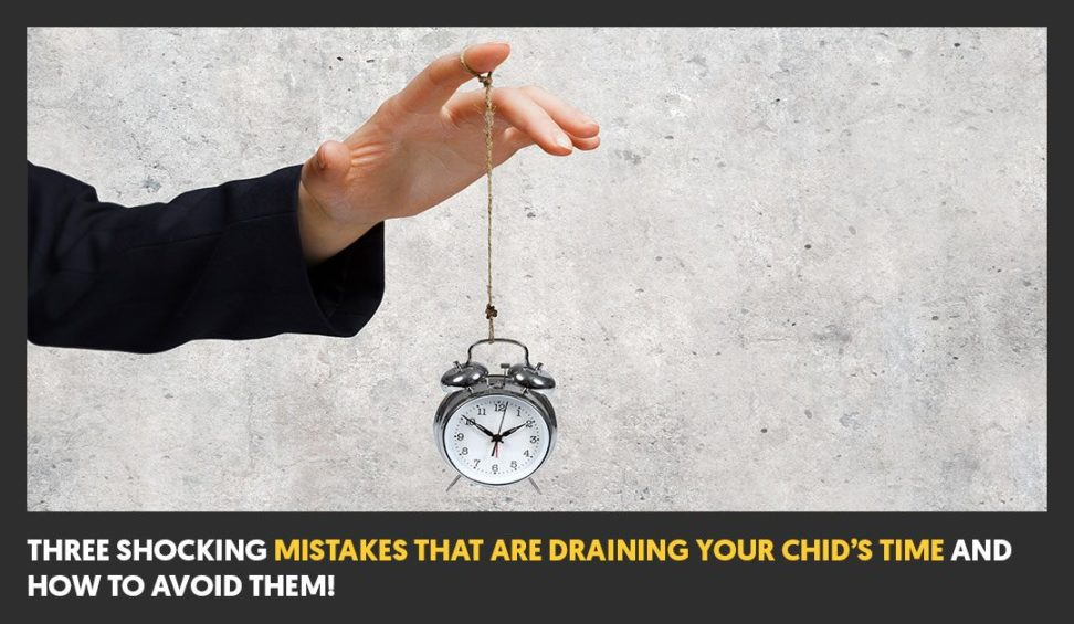 3 Shocking Mistakes That Are Draining Your Child's Time and How To Avoid Them!